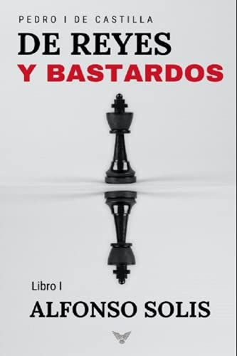 De Reyes y Bastardos (Pedro I de Castilla - Libro I): Novela...