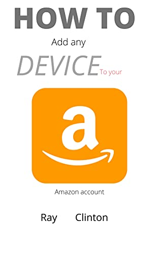 How to add any device to your amazon account: 3 different methods to register your kindle e- reader, tv ,fire tablet, apps and syn with your account in 30 seconds (English Edition)