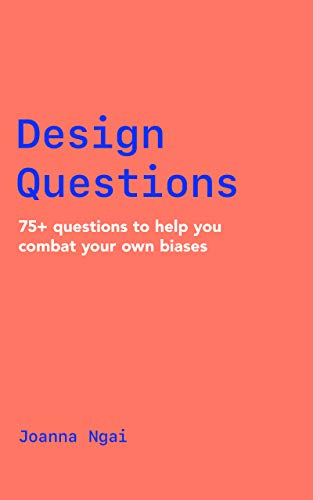 Design Questions: 75+ questions to help you combat your own biases by [Joanna Ngai]