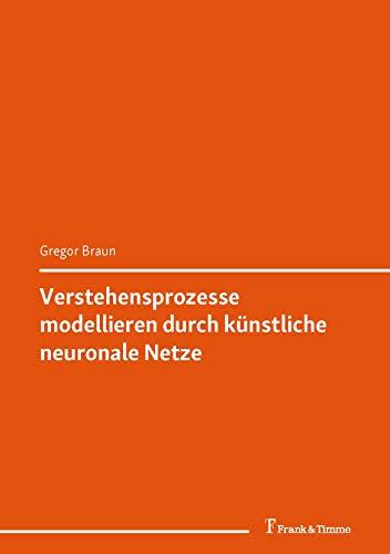 Verstehensprozesse modellieren durch künstliche neuronale Netze: (Welt der Artefakte) (Philosophie, Naturwissenschaft und Technik 4)