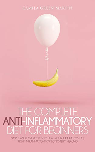 The Complete Anti Inflammatory Diet for Beginners: Simple and Fast Recipes to Heal your Immune System, Fight Inflammation for Long-Term Healing.