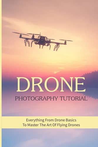 Drone Photography Tutorial: Everything From Drone Basics To Master The Art Of Flying Drones: Drone Photography Business