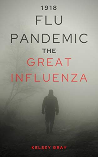 1918 FLU PANDEMIC: This is the True Story of the Spanish Influenza Pandemic that Swept the United States in 1918... (English Edition)