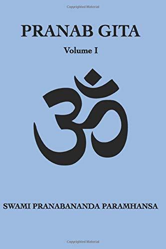 Pranab Gita - Volume 1: An Experiential Commentary on Srimad Bhagavad Gita in the light of Kriya Yoga