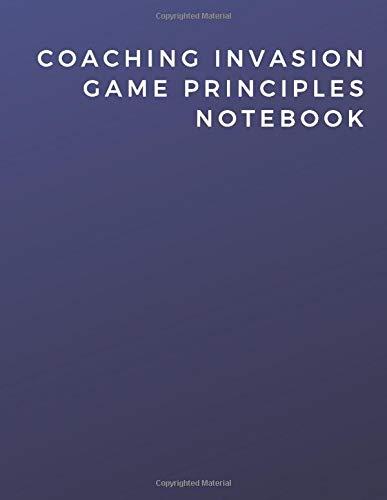 Coaching Invasion Game Principles Notebook: Coaching Invasion Game Principles Notebook | Diary | Log | Journal