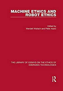 The Library of Essays on the Ethics of Emerging Technologies: 8-Volume Set: Machine Ethics and Robot Ethics (Volume 6)