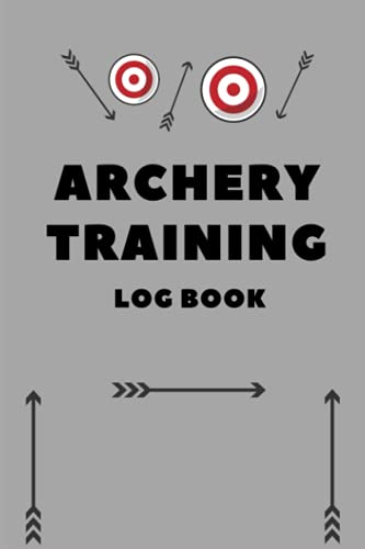 Archery training Log book: A Journal To Keep Record Of Date, Time, Location, Round, Distance, Journal To Keep Record.