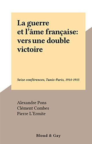 La guerre et l'âme française : vers une double victoire: Seize conférences, Tunis-Paris, 1914-1915 (French Edition)