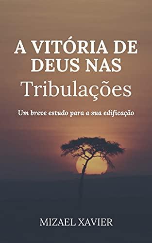 A VITÓRIA DE DEUS NAS TRIBULAÇÕES: Um breve estudo para a sua edificação