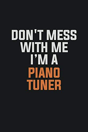 Don't Mess With Me I Am A Piano Tuner: Inspirational life quote blank lined Notebook 6x9 matte finish