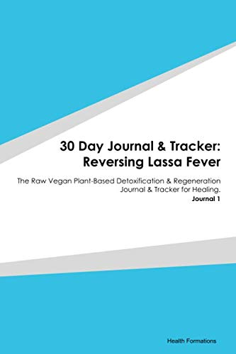 30 Day Journal & Tracker: Reversing Lassa Fever: The Raw Vegan Plant-Based Detoxification & Regeneration Journal & Tracker for Healing. Journal 1