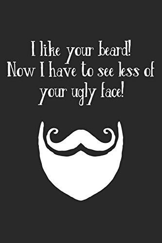 I Like Your Beard! Now I Have To See Less Of Your Ugly Face!: Notizbuch / Tagebuch / Heft mit Blanko Seiten. Notizheft mit Weißen Blanken Seiten, ... Planer für Termine oder To-Do-Liste.