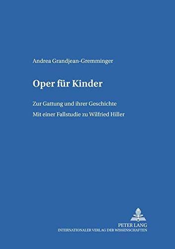Oper für Kinder: Zur Gattung und ihrer Geschichte- Mit einer Fallstudie zu Wilfried Hiller (Kinder- und Jugendkultur, -literatur und -medien: Theorie – Geschichte –- Didaktik, Band 56)