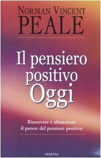 Il pensiero positivo oggi. Rinnovare e alimentare il potere del pensiero positivo