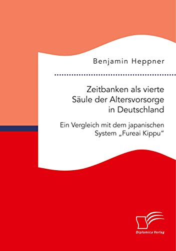 """Zeitbanken als vierte Säule der Altersvorsorge in Deutschland. Ein Vergleich mit dem japanischen System """"Fureai Kippu"""""""