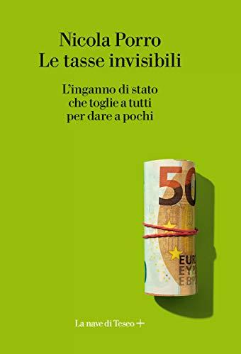 Le tasse invisibili. L'inganno di stato che toglie a tutti per dare a pochi