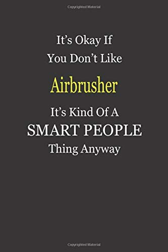 It's Okay If You Don't Like Airbrusher It's Kind Of A Smart People Thing Anyway: Blank Lined Notebook Journal Gift Idea