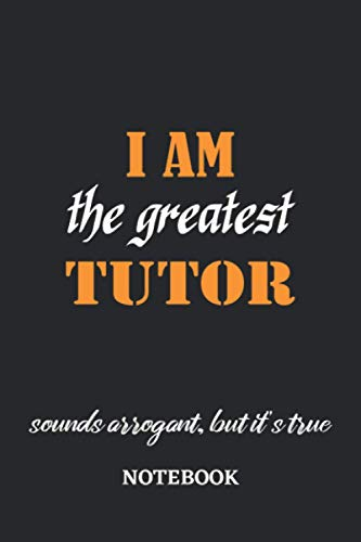I am the Greatest Tutor sounds arrogant, but it's true Notebook: 6x9 inches - 110 graph paper, quad ruled, squared, grid paper pages • Greatest Passionate working Job Journal • Gift, Present Idea