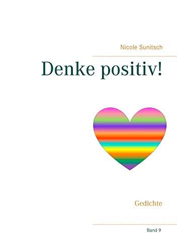 Denke positiv!: Gedichte (Gedichte und Kurzgeschichten, die von Herzen kommen)