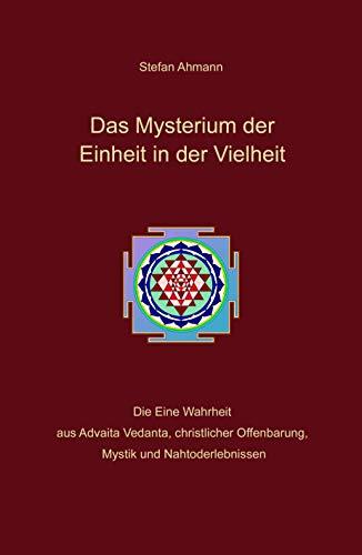 Das Mysterium der Einheit in der Vielheit: Die Eine Wahrheit aus Advaita Vedanta, christlicher Offenbarung, Mystik und Nahtoderlebnissen (German Edition)