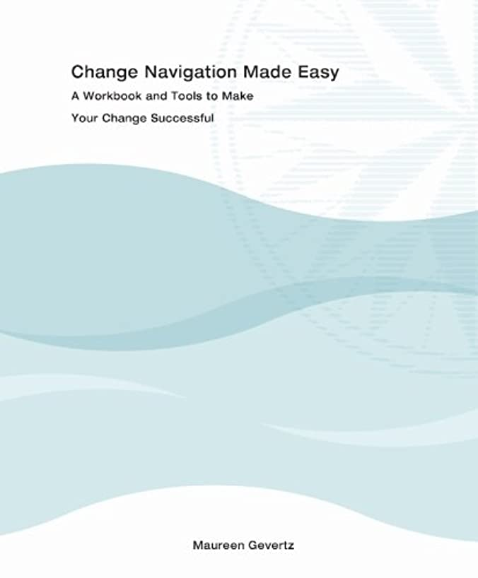 Change Navigation Made Easy, A Workbook and Tools to Make Your Change Successful