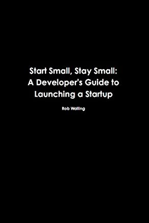 Start Small, Stay Small: A Developer's Guide to Launching a Startup