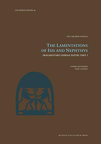 The Lamentations of Isis and Nephthys: Fragmentary Osirian Papyri, Part I (Volume 46) (Carsten Niebuhr Institute Publications)