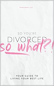 So You're Divorced, So What? | A Guide to Living Your Best Life | Discover How to Reclaim Life, Hope, Self | Pragmatic Discussion, Uplifting Advice, Candid Perspectives, Strategies to Let Go of Anger