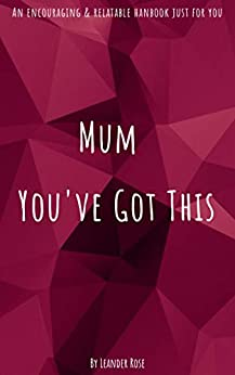 Mum - You've Got This: An enouraging and relatable handbook for all mum's. A simple read on parenting and happiness because raising children is hard work ... mum's need some self help. (English Edition) par [Leander Rose]