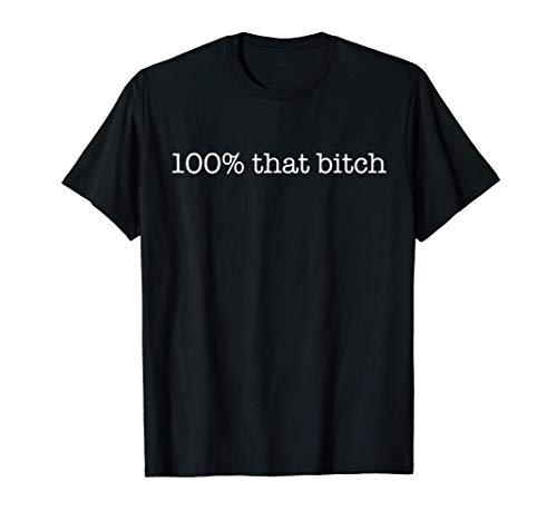 100% that bitch Funny Meme Not Censored Bitchy Friend Gift T-Shirt