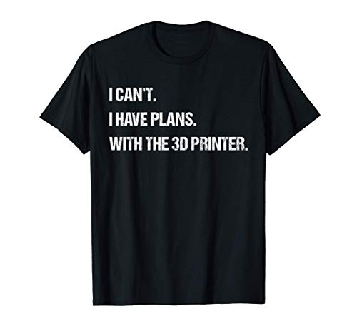 I Can't I Have Plans With The 3D Printer Funny Mens Womens T-Shirt