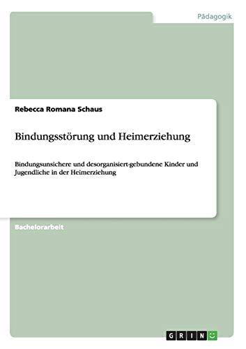 Bindungsstörung und Heimerziehung: Bindungsunsichere und desorganisiert-gebundene Kinder und Jugendliche in der Heimerziehung