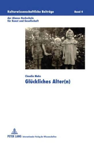 Glückliches Alter(n) (Kulturwissenschaftliche Beiträge der Alanus Hochschule für Kunst und Gesellschaft, Band 4)