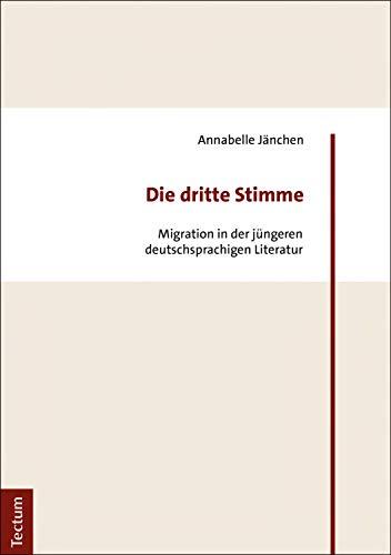 Die dritte Stimme: Migration in der jüngeren deutschsprachigen Literatur
