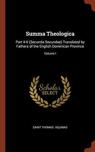Summa Theologica: Part II-II (Secunda Secundae) Translated by Fathers of the English Dominican Province; Volume I