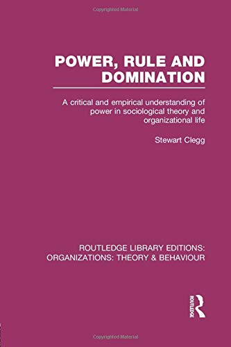 Power, Rule and Domination (RLE: Organizations): A Critical and Empirical Understanding of Power in Sociological Theory