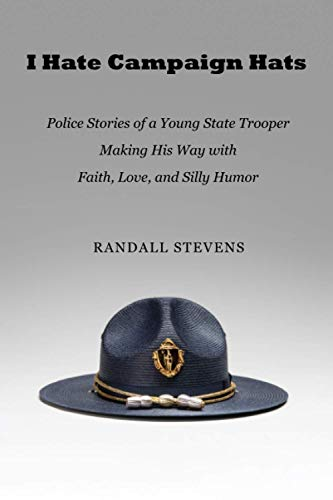 I Hate Campaign Hats: Police Stories of a Young State Trooper Making His Way with Faith, Love, and Silly Humor
