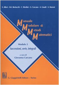 Manuale modulare di metodi matematici. Modulo 5: Successioni, serie, integrali