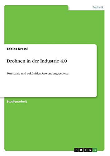 Drohnen in der Industrie 4.0: Potenziale und zukünftige Anwendungsgebiete