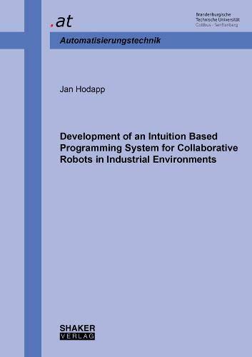 Development of an Intuition Based Programming System for Collaborative Robots in Industrial Environments (Berichte aus dem Lehrstuhl Automatisierungstechnik BTU Cottbus)