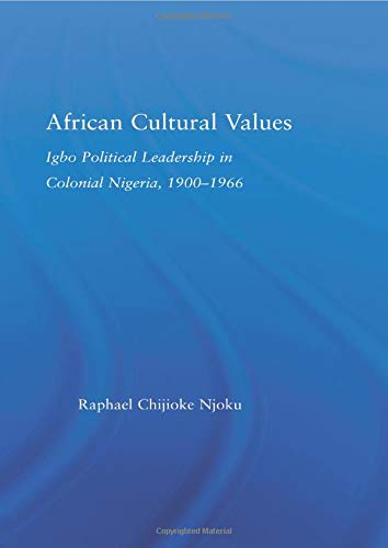 African Cultural Values: Igbo Political Leadership in Colonial Nigeria, 1900–1996 (African Studies)