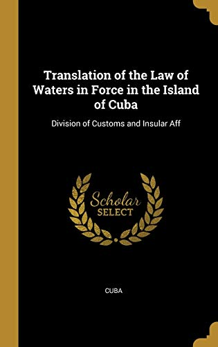 Translation of the Law of Waters in Force in the Island of Cuba: Division of Customs and Insular Aff ✅