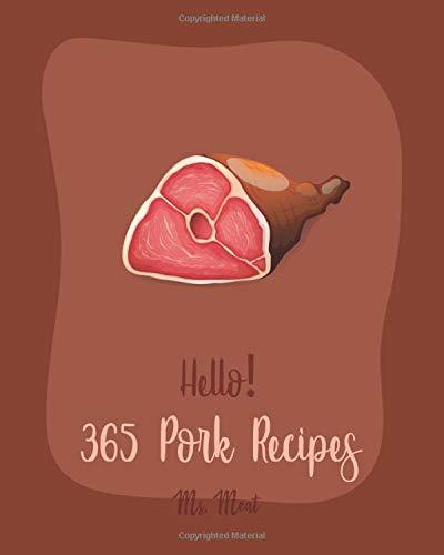Hello! 365 Pork Recipes: Best Pork Cookbook Ever For Beginners [Ham Recipes, Pork Tenderloin Recipe, Pork Chop Cookbook, Pulled Pork Recipe, Pork Loin Recipes, Homemade Sausage Recipe] [Book 1]