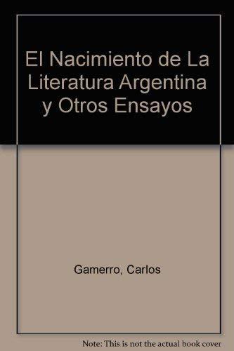 El Nacimiento De La Literatura Argentina Y Otros Ensayos