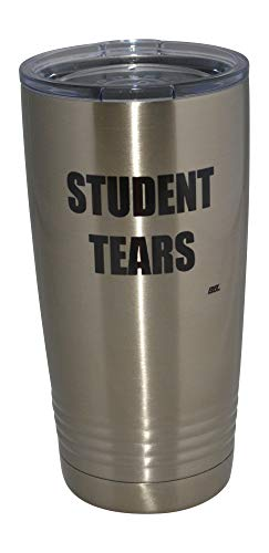 Funny Teacher Student Tears 20 Oz. Travel Tumbler Mug Cup w/Lid Vacuum Insulated School Professor Teaching Educator Gift