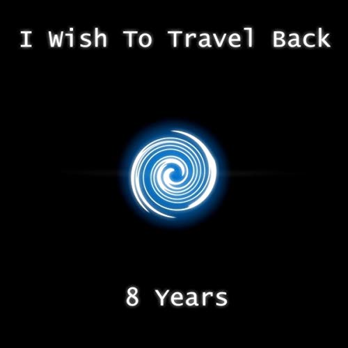 I Wish To Travel Back 8 Years