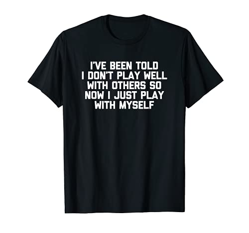 Camiseta divertida con texto  I  ve Been Told I Don t Play Well With Others  Camiseta