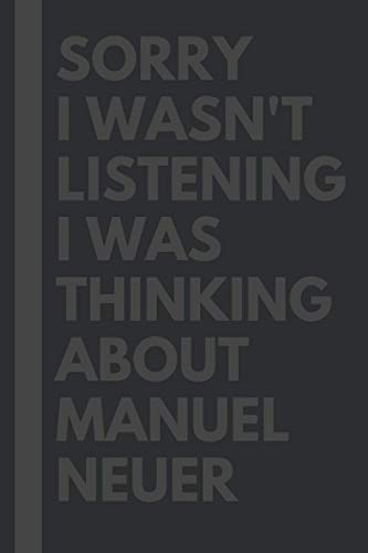 Sorry I wasn't listening I was thinking about Manuel Neuer: Journal Birthday Gift Notebook: Manuel Neuer Lined Notebook: (Composition Book Journal) (6x 9 inches)