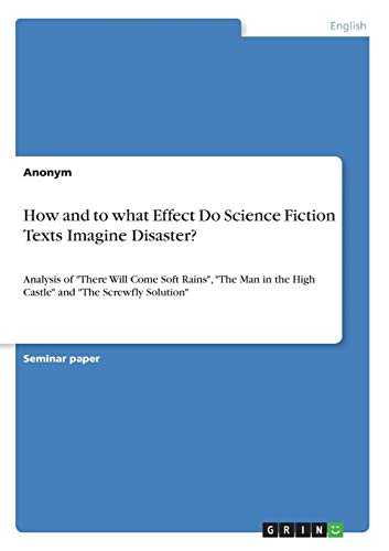 """How and to what Effect Do Science Fiction Texts Imagine Disaster?: Analysis of """"There Will Come Soft Rains"""", """"The Man in the High Castle"""" and """"The Screwfly Solution"""""""