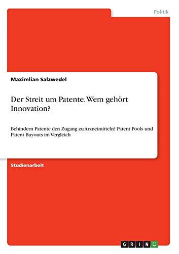 Der Streit um Patente. Wem gehört Innovation?: Behindern Patente den Zugang zu Arzneimitteln? Patent Pools und Patent Buyouts im Vergleich